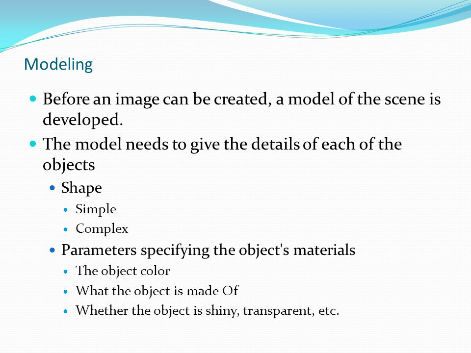 Modeling Before an image can be created, a model of the scene is developed. The model needs to give the details of each of the objects.