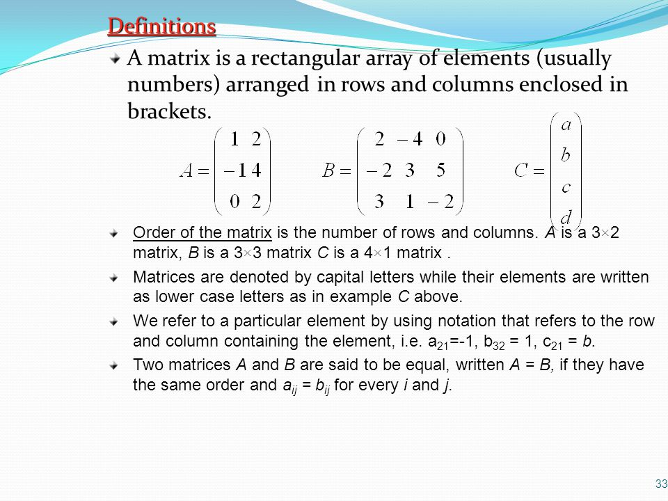 Definitions A matrix is a rectangular array of elements (usually numbers) arranged in rows and columns enclosed in brackets.