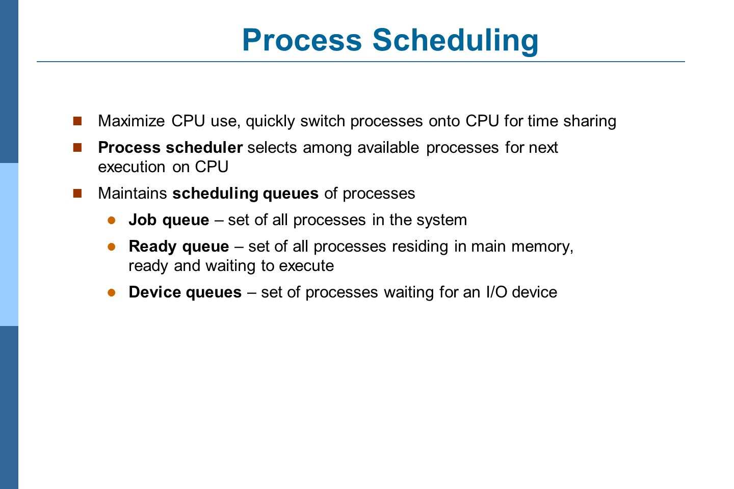 Process Scheduling Maximize CPU use, quickly switch processes onto CPU for time sharing.