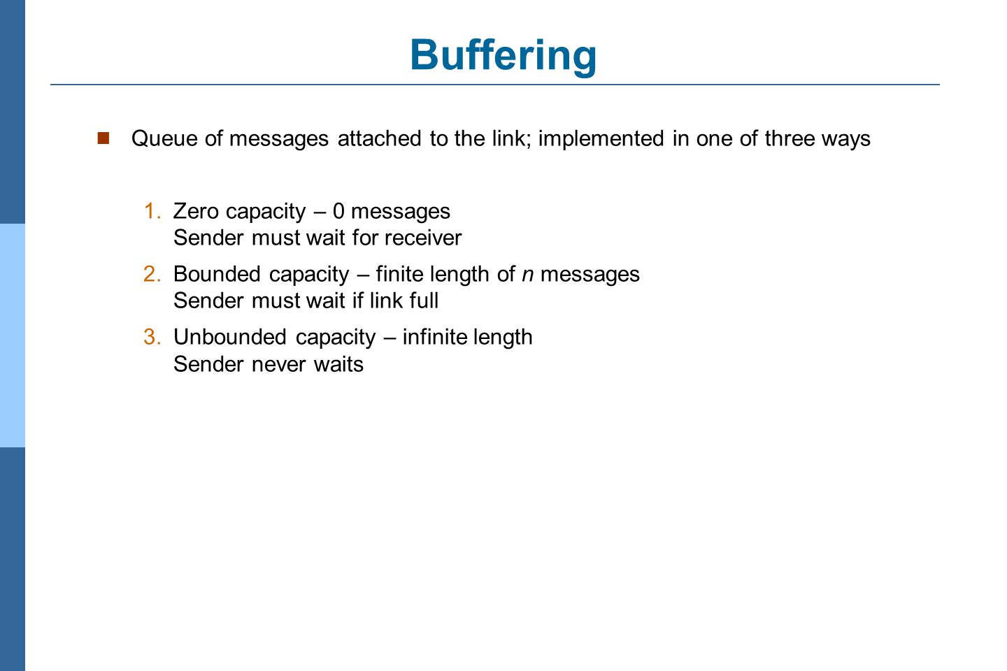 Buffering Queue of messages attached to the link; implemented in one of three ways. 1. Zero capacity – 0 messages Sender must wait for receiver.