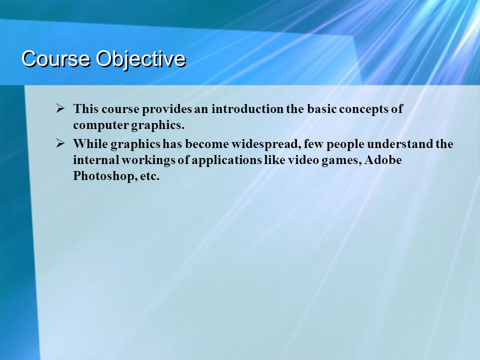 Course Objective This course provides an introduction the basic concepts of computer graphics.