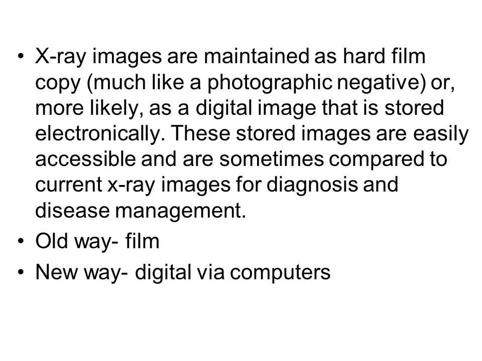 X-ray images are maintained as hard film copy (much like a photographic negative) or, more likely, as a digital image that is stored electronically. These stored images are easily accessible and are sometimes compared to current x-ray images for diagnosis and disease management.