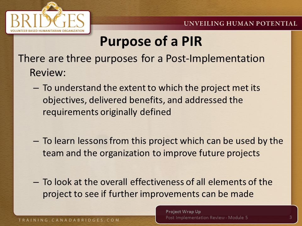Purpose of a PIR There are three purposes for a Post-Implementation Review: