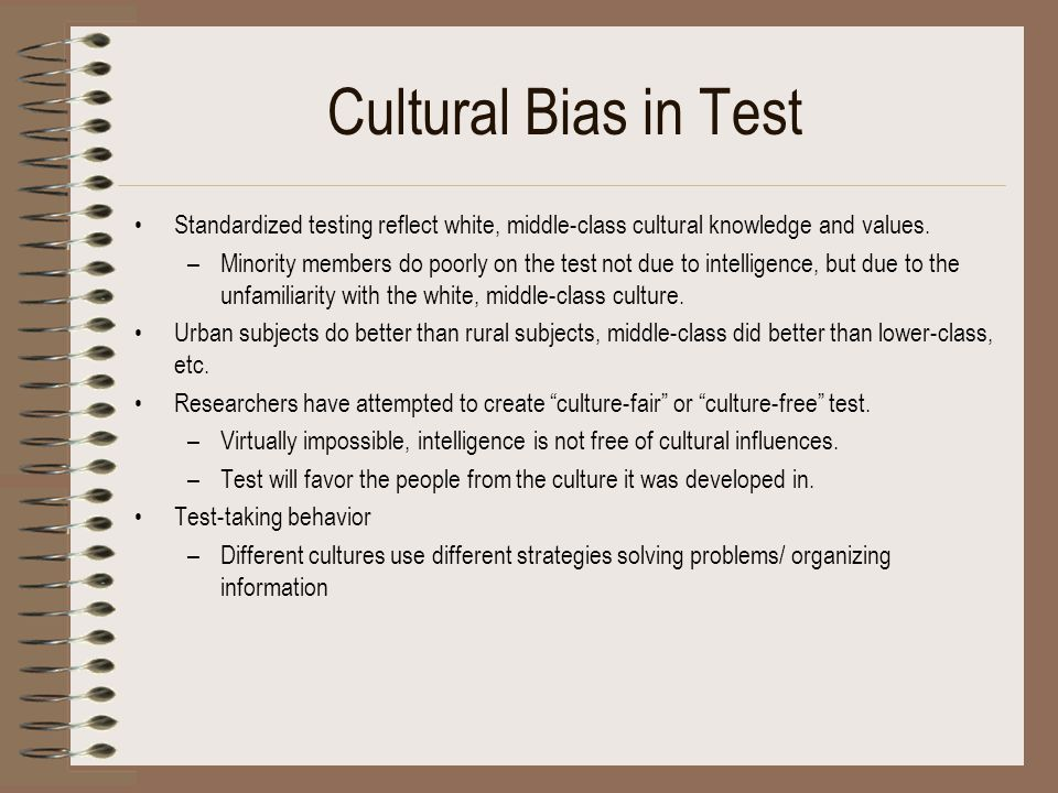 Cultural Bias in Test Standardized testing reflect white, middle-class cultural knowledge and values.