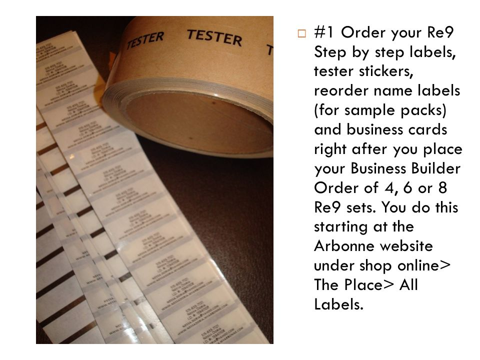 #1 Order your Re9 Step by step labels, tester stickers, reorder name labels (for sample packs) and business cards right after you place your Business Builder Order of 4, 6 or 8 Re9 sets.