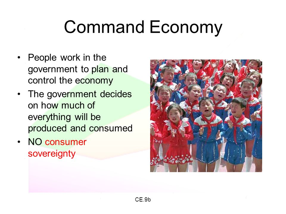 Command Economy People work in the government to plan and control the economy.