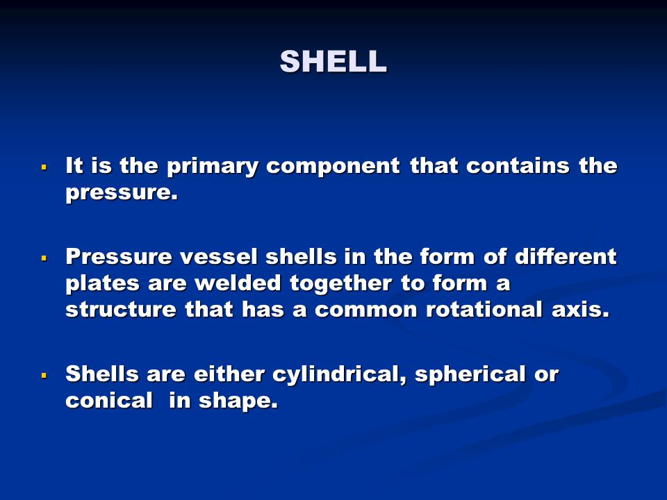 SHELL It is the primary component that contains the pressure.