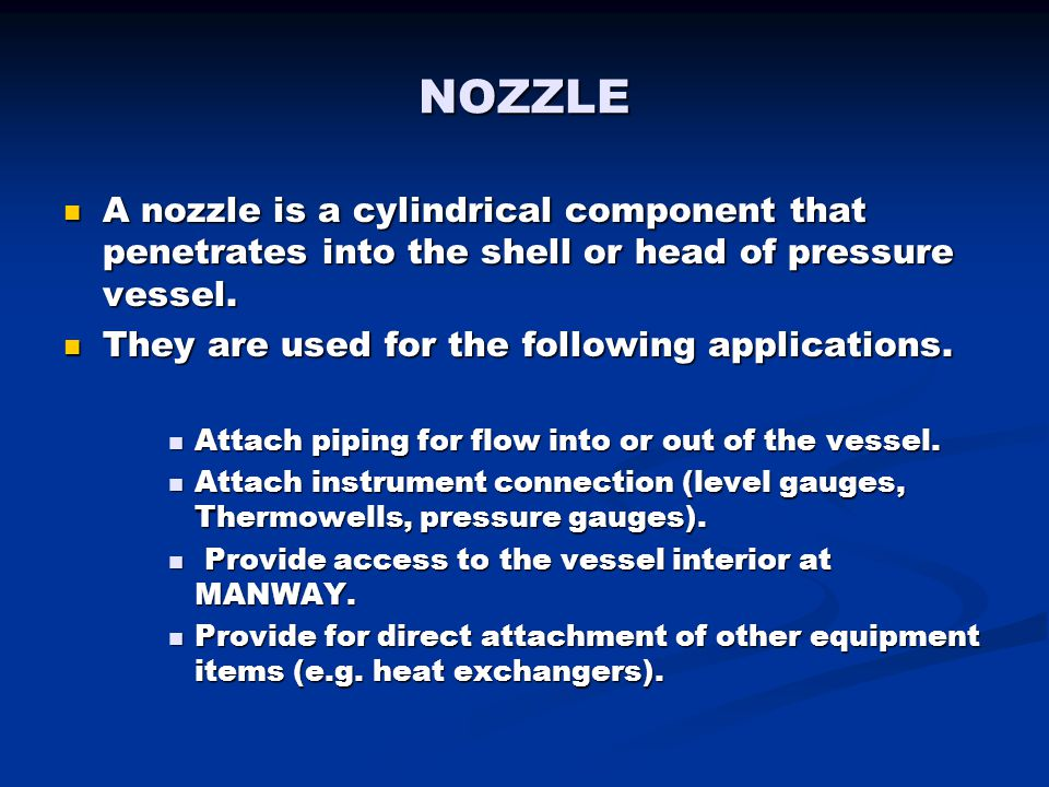 NOZZLE A nozzle is a cylindrical component that penetrates into the shell or head of pressure vessel.