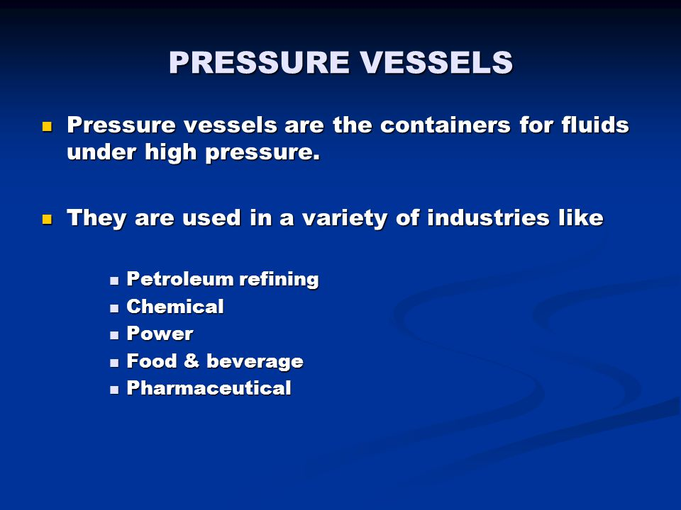 PRESSURE VESSELS Pressure vessels are the containers for fluids under high pressure. They are used in a variety of industries like.