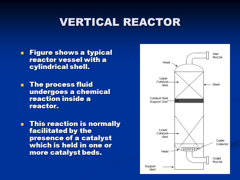 VERTICAL REACTOR Figure shows a typical reactor vessel with a cylindrical shell. The process fluid undergoes a chemical reaction inside a reactor.