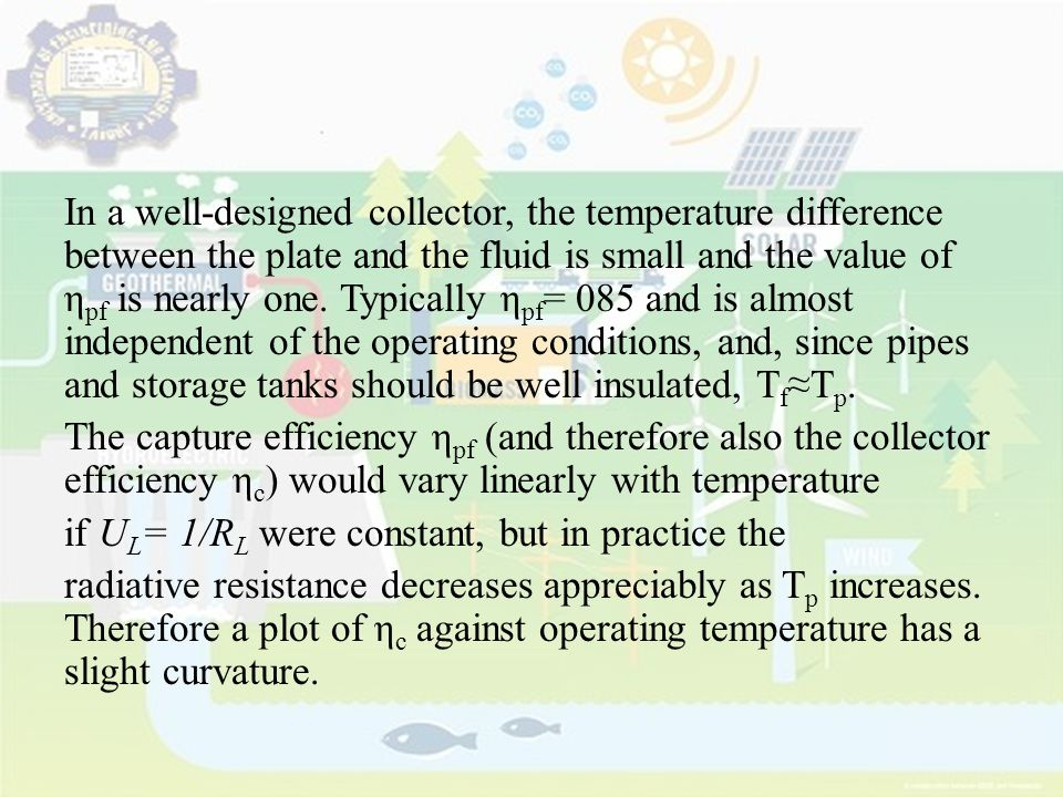 In a well-designed collector, the temperature difference between the plate and the fluid is small and the value of ηpf is nearly one.