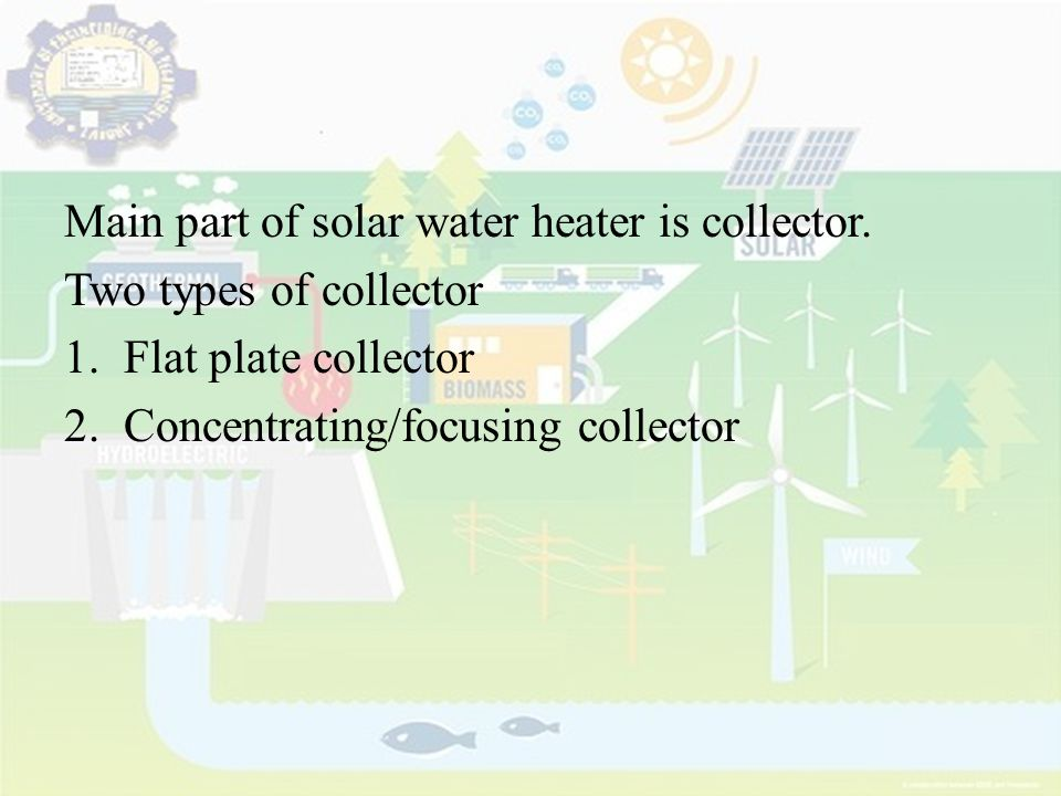 Main part of solar water heater is collector.