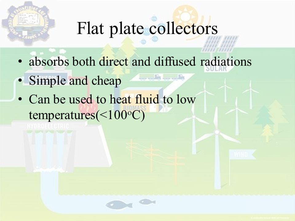 Flat plate collectors absorbs both direct and diffused radiations