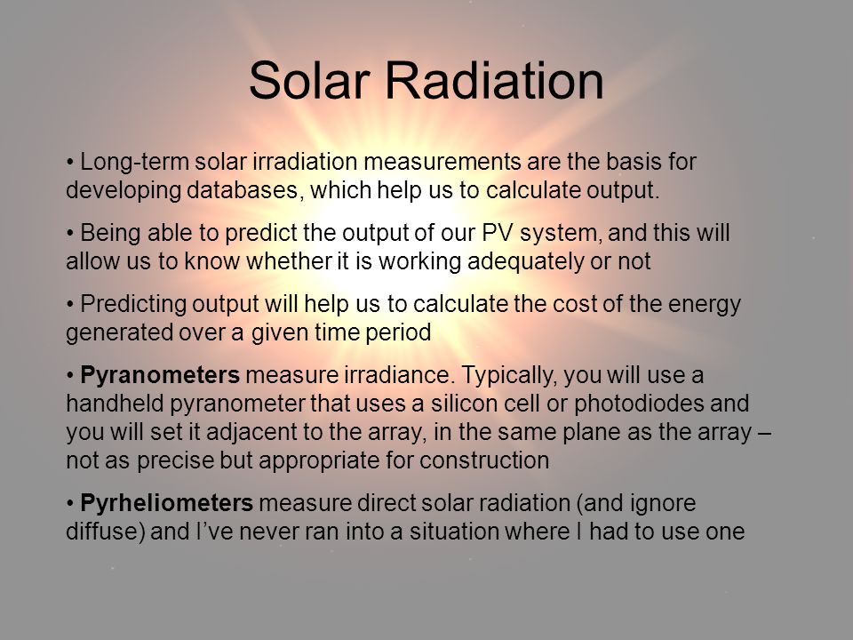 Solar Radiation Solar Radiation. Long-term solar irradiation measurements are the basis for developing databases, which help us to calculate output.