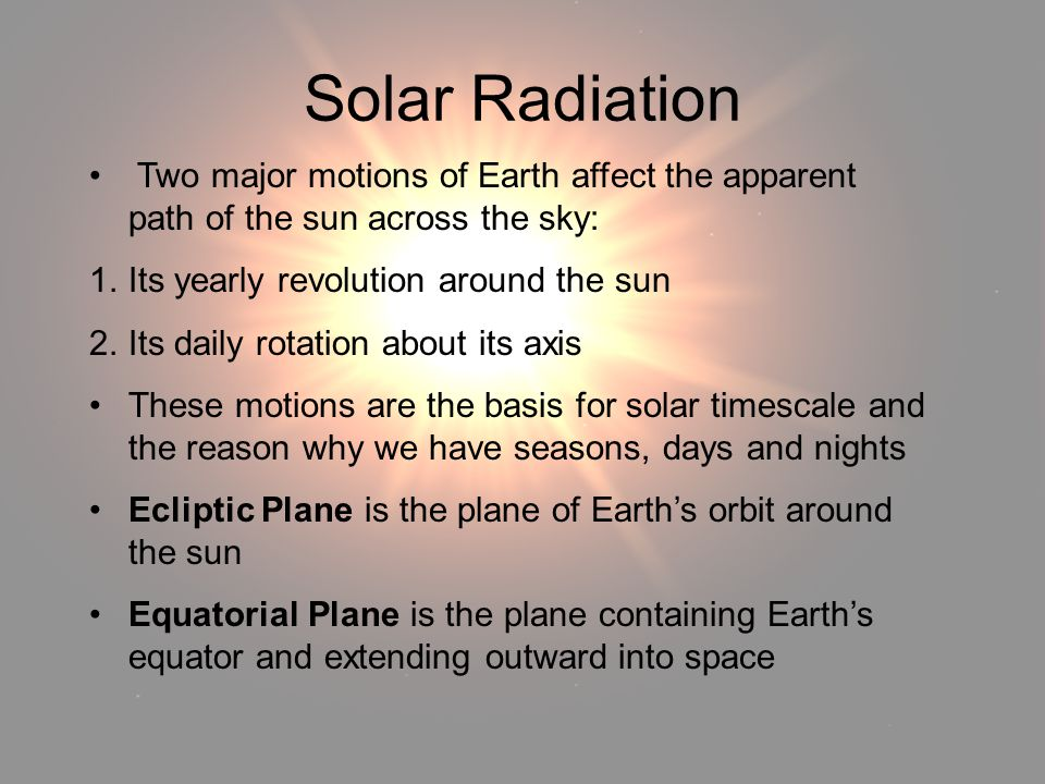 Solar Radiation Solar Radiation. Two major motions of Earth affect the apparent path of the sun across the sky: