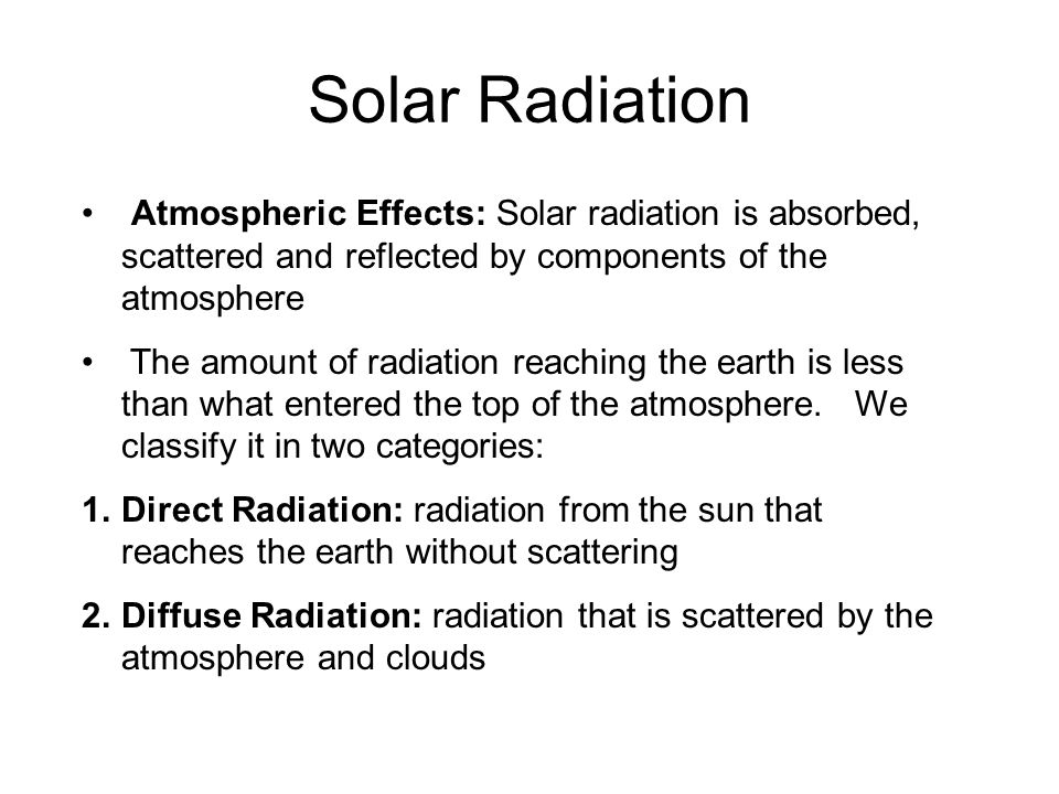 Solar Radiation Solar Radiation. Atmospheric Effects: Solar radiation is absorbed, scattered and reflected by components of the atmosphere.