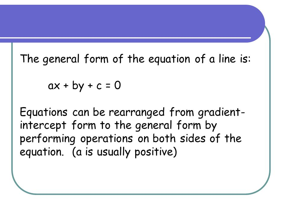 The general form of the equation of a line is: