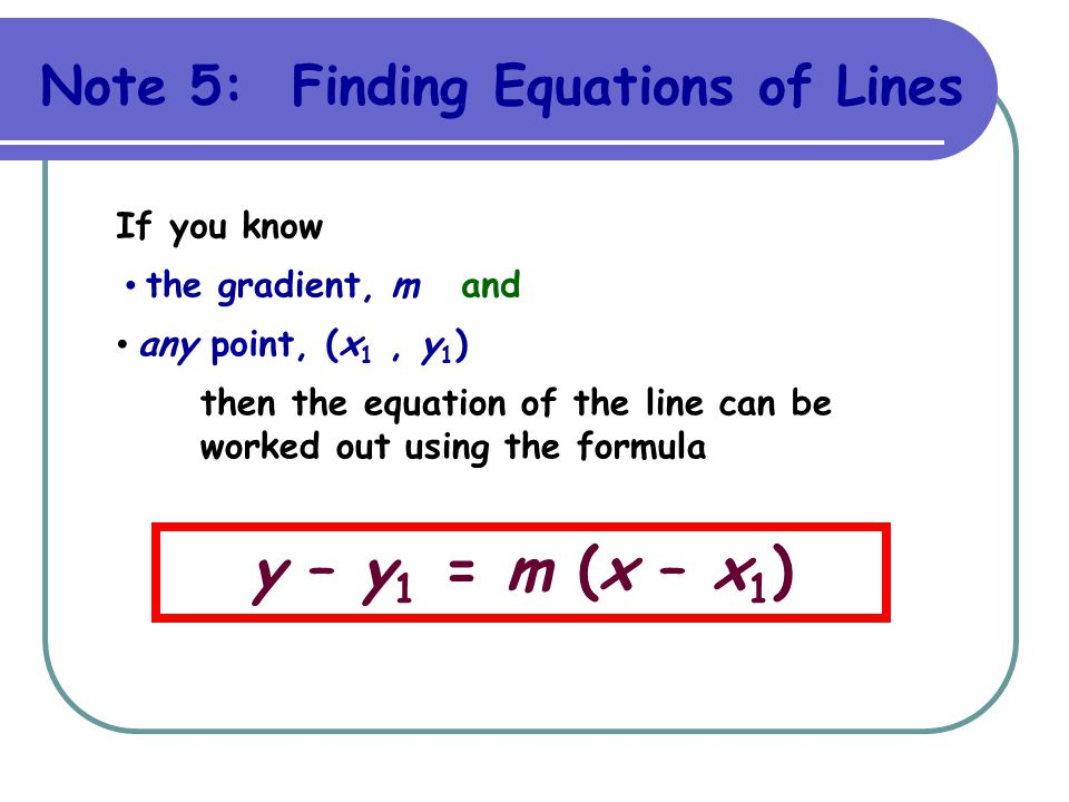 y – y1 = m (x – x1) Note 5: Finding Equations of Lines If you know