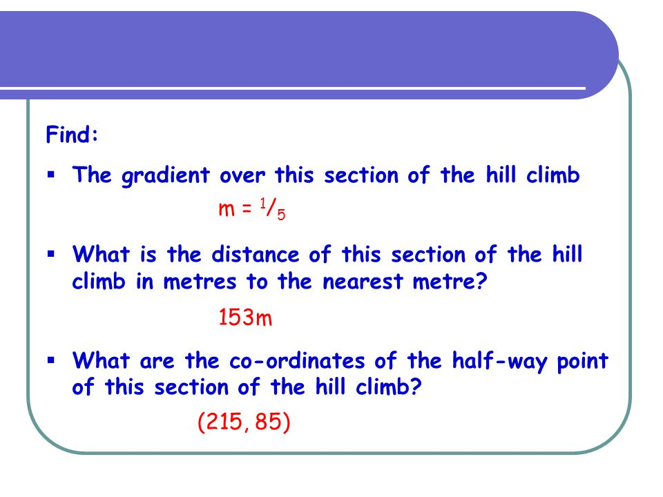 Find: The gradient over this section of the hill climb. What is the distance of this section of the hill climb in metres to the nearest metre