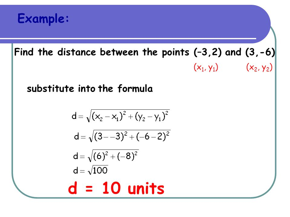 Example: Find the distance between the points (–3,2) and (3,-6) (x1, y1) (x2, y2) substitute into the formula.