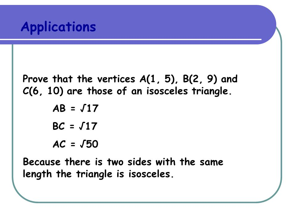 Applications Prove that the vertices A(1, 5), B(2, 9) and C(6, 10) are those of an isosceles triangle.