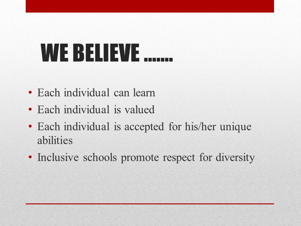 WE BELIEVE ……. Each individual can learn Each individual is valued