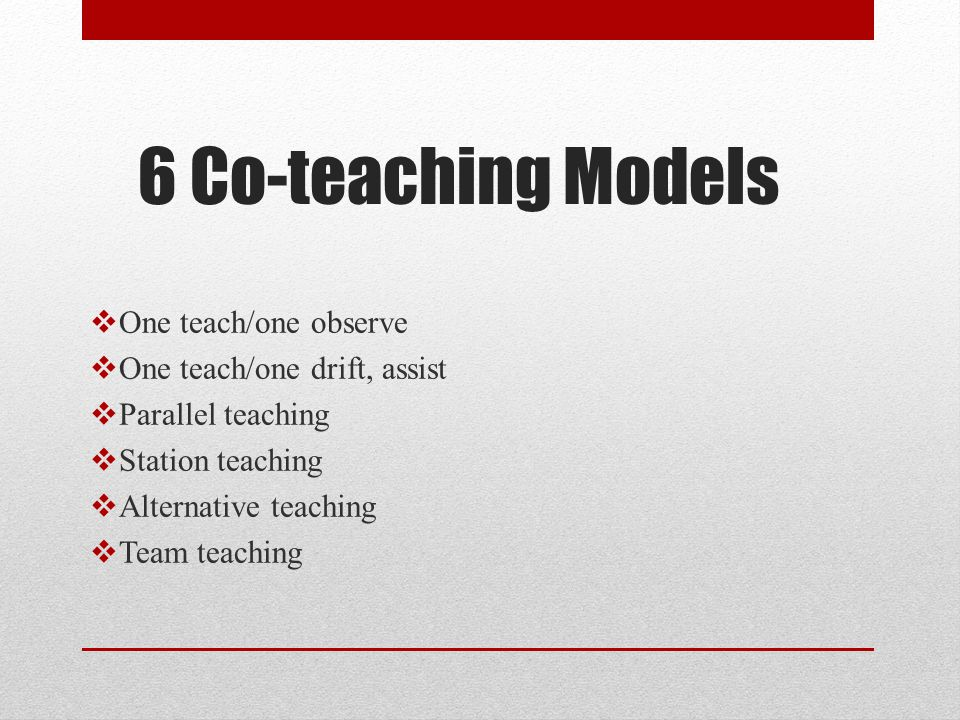 6 Co-teaching Models One teach/one observe One teach/one drift, assist