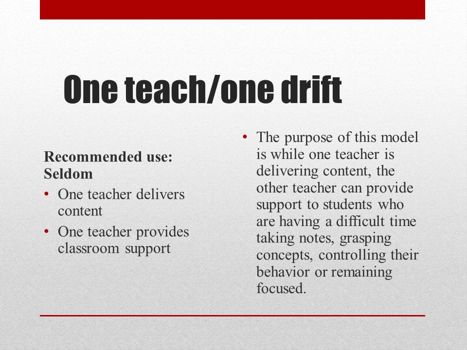 One teach/one drift Recommended use: Seldom. One teacher delivers content. One teacher provides classroom support.