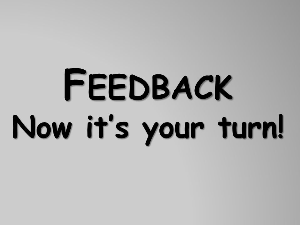 Feedback Now it's your turn!