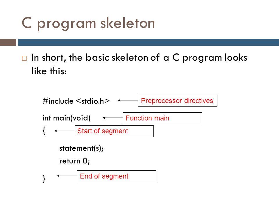C program skeleton In short, the basic skeleton of a C program looks like this: #include <stdio.h>