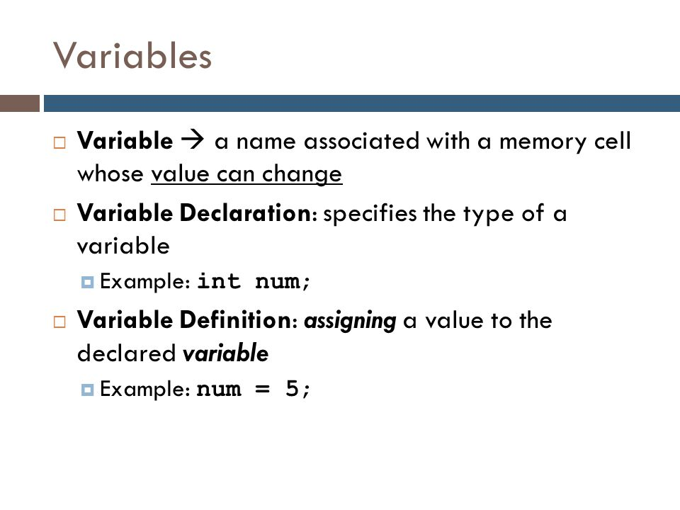 Variables Variable  a name associated with a memory cell whose value can change. Variable Declaration: specifies the type of a variable.
