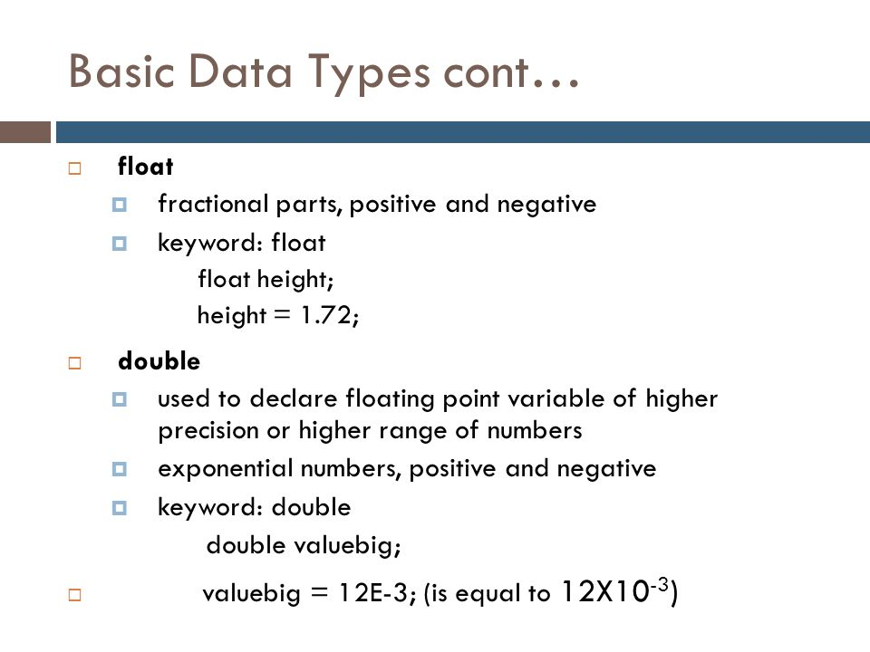 Basic Data Types cont… float fractional parts, positive and negative