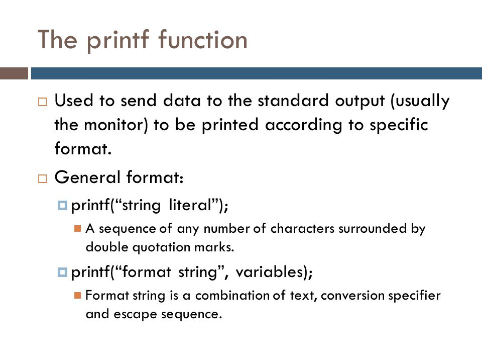 The printf function Used to send data to the standard output (usually the monitor) to be printed according to specific format.