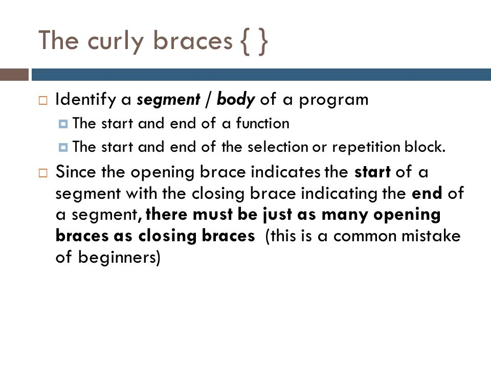 The curly braces { } Identify a segment / body of a program