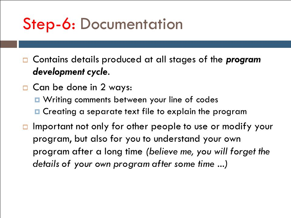 Step-6: Documentation Contains details produced at all stages of the program development cycle. Can be done in 2 ways: