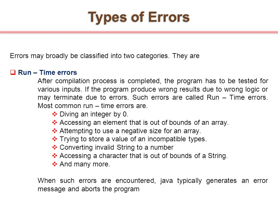 Types of Errors Errors may broadly be classified into two categories. They are. Run – Time errors.