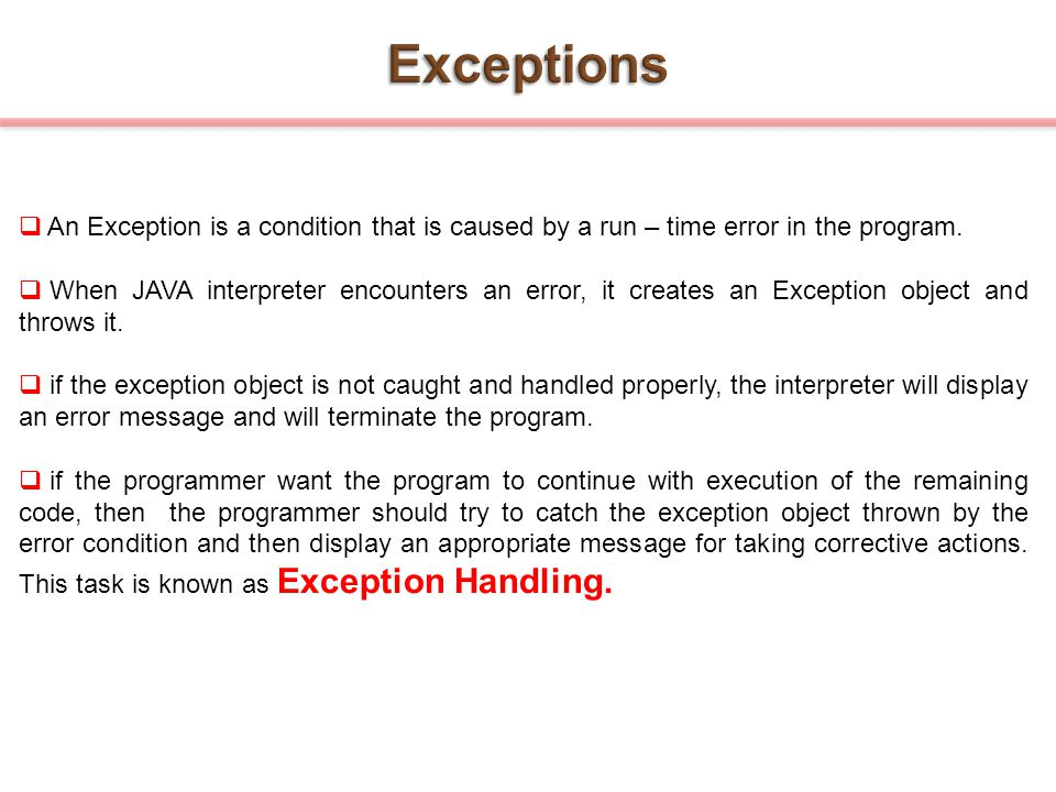 Exceptions An Exception is a condition that is caused by a run – time error in the program.