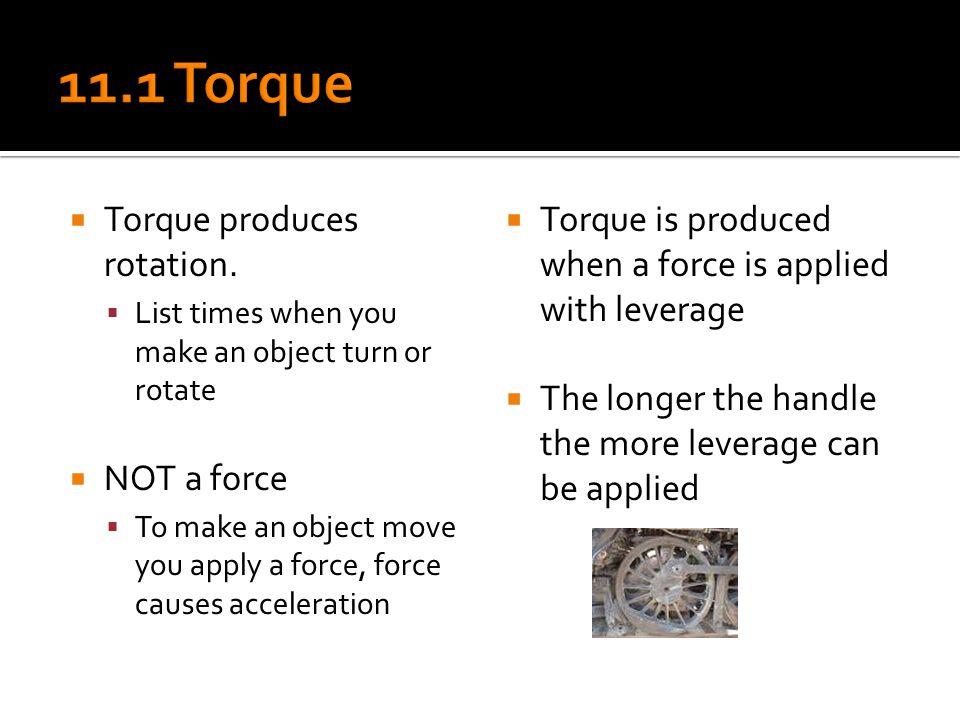 11.1 Torque Torque produces rotation. NOT a force