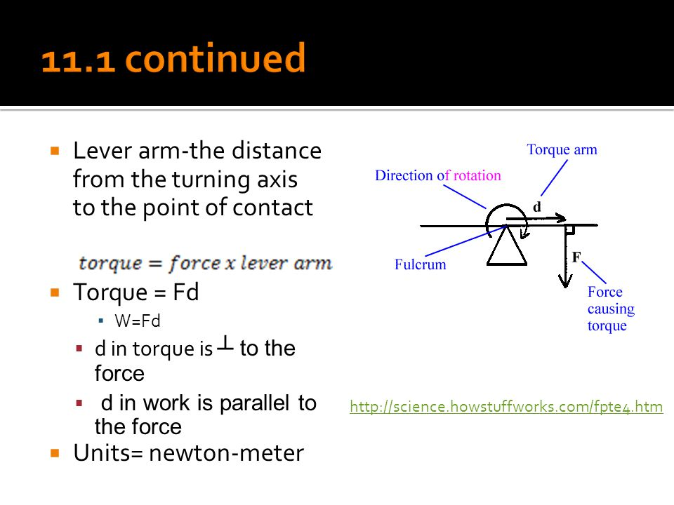 11.1 continued Lever arm-the distance from the turning axis to the point of contact. Torque = Fd. W=Fd.