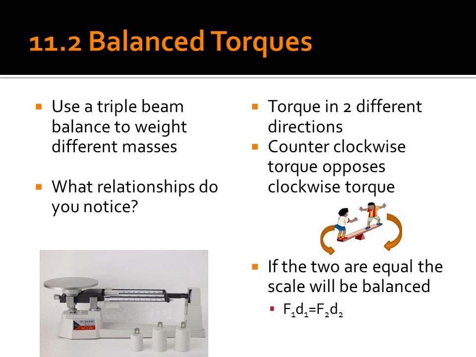11.2 Balanced Torques Use a triple beam balance to weight different masses. What relationships do you notice