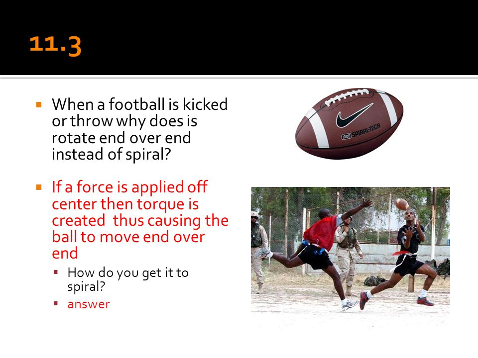 11.3 When a football is kicked or throw why does is rotate end over end instead of spiral