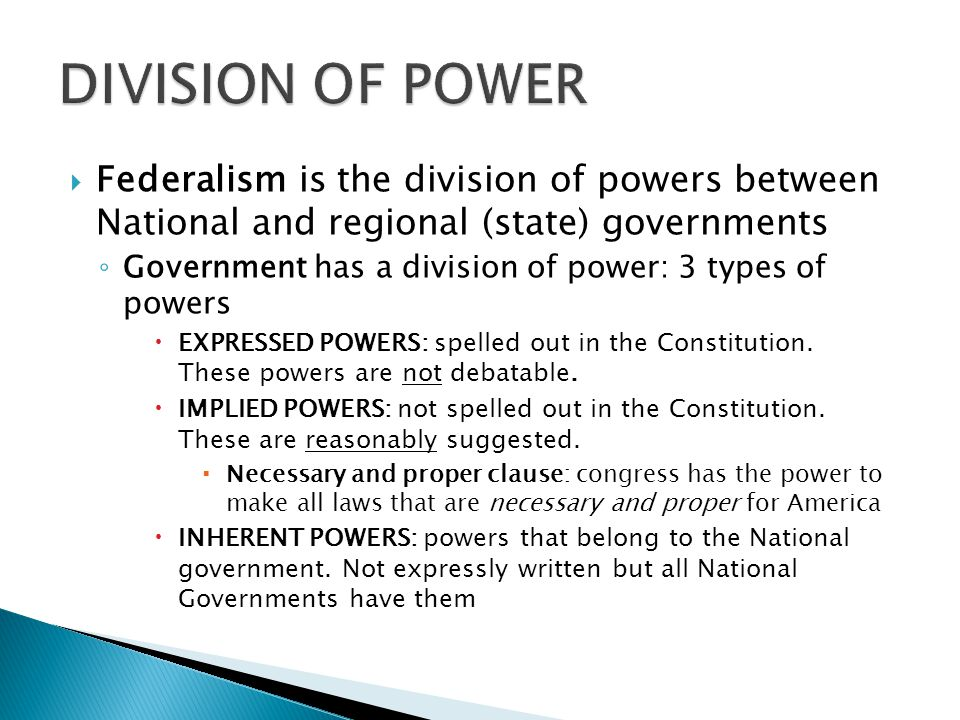 DIVISION OF POWER Federalism is the division of powers between National and regional (state) governments.