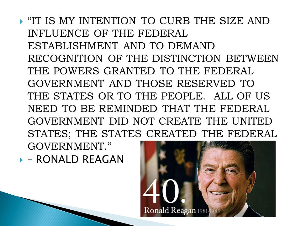 IT IS MY INTENTION TO CURB THE SIZE AND INFLUENCE OF THE FEDERAL ESTABLISHMENT AND TO DEMAND RECOGNITION OF THE DISTINCTION BETWEEN THE POWERS GRANTED TO THE FEDERAL GOVERNMENT AND THOSE RESERVED TO THE STATES OR TO THE PEOPLE. ALL OF US NEED TO BE REMINDED THAT THE FEDERAL GOVERNMENT DID NOT CREATE THE UNITED STATES; THE STATES CREATED THE FEDERAL GOVERNMENT.