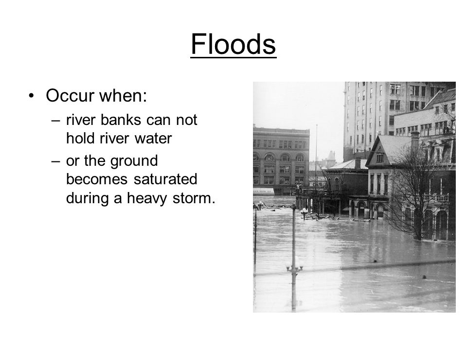 Floods Occur when: river banks can not hold river water