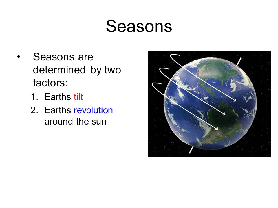 Seasons Seasons are determined by two factors: Earths tilt