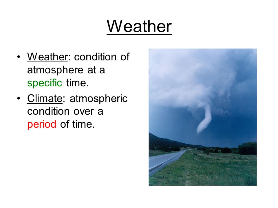 Weather Weather: condition of atmosphere at a specific time.