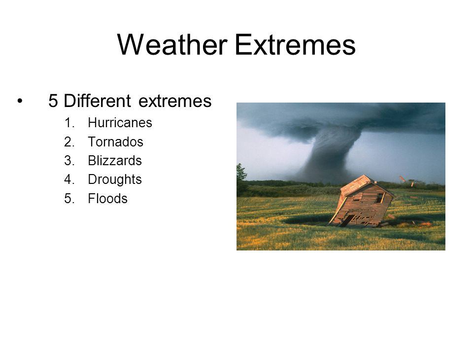 Weather Extremes 5 Different extremes Hurricanes Tornados Blizzards