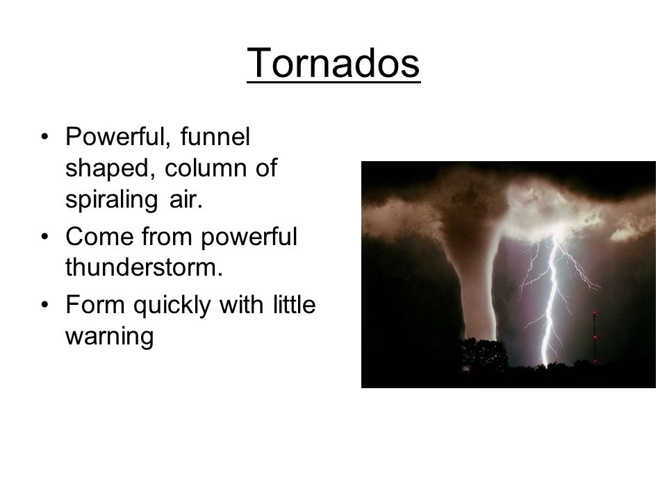 Tornados Powerful, funnel shaped, column of spiraling air.