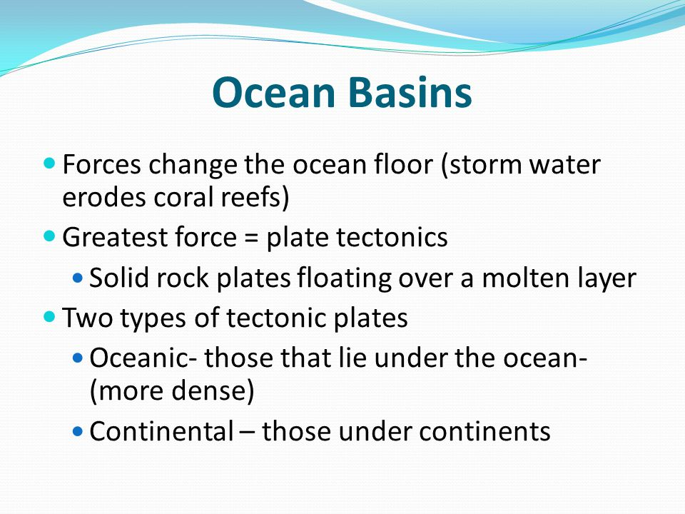 Ocean Basins Forces change the ocean floor (storm water erodes coral reefs) Greatest force = plate tectonics.
