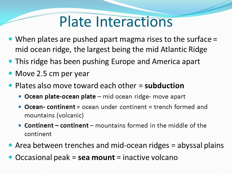 Plate Interactions When plates are pushed apart magma rises to the surface = mid ocean ridge, the largest being the mid Atlantic Ridge.